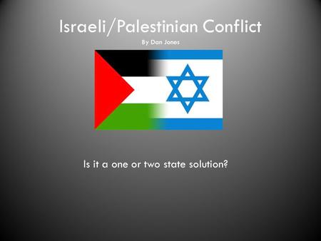 Israeli/Palestinian Conflict By Dan Jones Is it a one or two state solution?