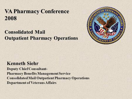 VA Pharmacy Conference 2008 Consolidated Mail Outpatient Pharmacy Operations Kenneth Siehr Deputy Chief Consultant- Pharmacy Benefits Management Service.