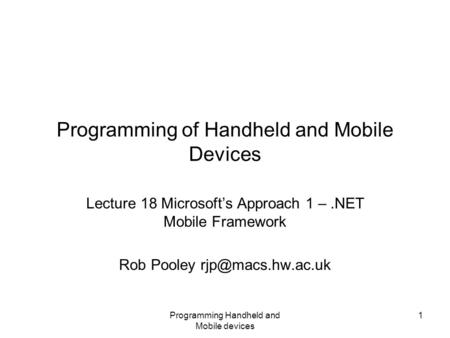 Programming Handheld and Mobile devices 1 Programming of Handheld and Mobile Devices Lecture 18 Microsoft's Approach 1 –.NET Mobile Framework Rob Pooley.