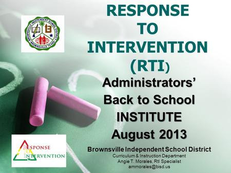 Administrators' Back to School INSTITUTE August 2013 RESPONSE TO INTERVENTION (RTI ) Brownsville Independent School District Curriculum & Instruction Department.