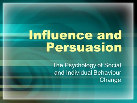 Influence and Persuasion The Psychology of Social and Individual Behaviour Change.