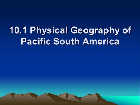10.1 Physical Geography of Pacific South America