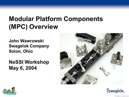 © Swagelok Company, 2004 Modular Platform Components (MPC) Overview John Wawrowski Swagelok Company Solon, Ohio NeSSI Workshop May 6, 2004.
