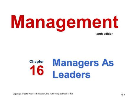 Copyright © 2010 Pearson Education, Inc. Publishing as Prentice Hall 16–1 Managers As Leaders Chapter 16 Management tenth edition.
