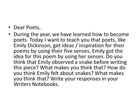Dear Poets, During the year, we have learned how to become poets. Today I want to teach you that poets, like Emily Dickinson, get ideas / inspiration for.