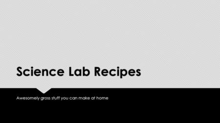 Science Lab Recipes Awesomely gross stuff you can make at home.