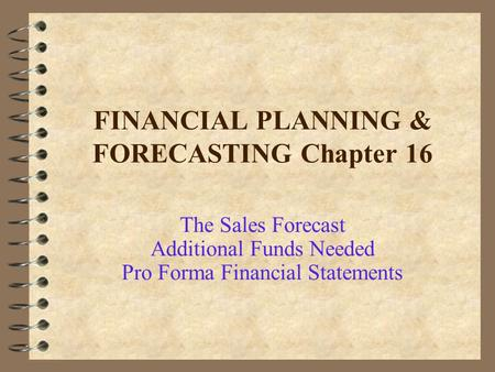 FINANCIAL PLANNING & FORECASTING Chapter 16 The Sales Forecast Additional Funds Needed Pro Forma Financial Statements.