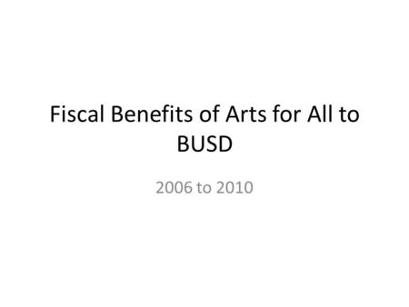 Fiscal Benefits of Arts for All to BUSD 2006 to 2010.