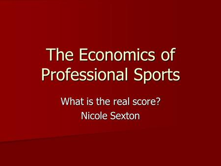 The Economics of Professional Sports What is the real score? Nicole Sexton.