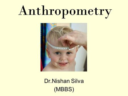 Anthropometry Dr.Nishan Silva (MBBS). Anthropometry Nutritional care Body mass index Basal metabolic rate Recommended Daily allowances Physical Measurements.