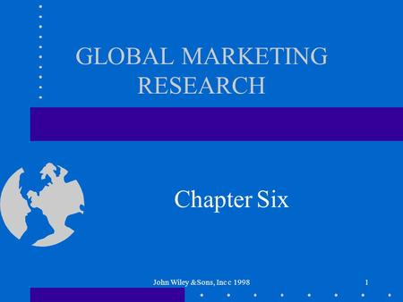 John Wiley &Sons, Inc c 19981 GLOBAL MARKETING RESEARCH Chapter Six.