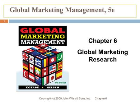 Chapter 6Copyright (c) 2009 John Wiley & Sons, Inc. 1 Global Marketing Management, 5e Chapter 6 Global Marketing Research.