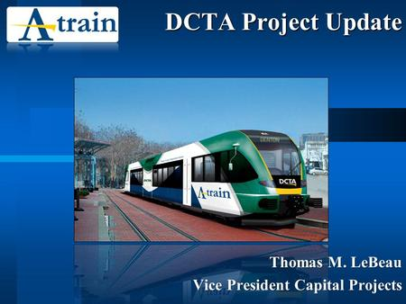 DCTA Project Update Thomas M. LeBeau Vice President Capital Projects.