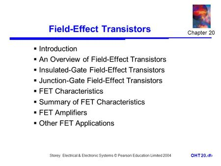 Storey: Electrical & Electronic Systems © Pearson Education Limited 2004 OHT 20.1 Field-Effect Transistors  Introduction  An Overview of Field-Effect.