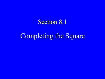 Section 8.1 Completing the Square. Factoring Before today the only way we had for solving quadratics was to factor. x 2 - 2x - 15 = 0 (x + 3)(x - 5) =