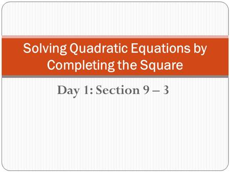 Day 1: Section 9 – 3 Solving Quadratic Equations by Completing the Square.