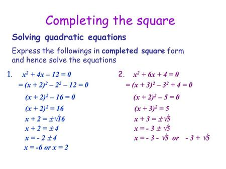 Completing the square Solving quadratic equations 1. Express the followings in completed square form and hence solve the equations x 2 + 4x – 12 = 0 (x.