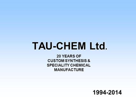 TAU-CHEM Ltd. 1994-2014 1994-2014 20 YEARS OF CUSTOM SYNTHESIS & SPECIALITY CHEMICAL MANUFACTURE.