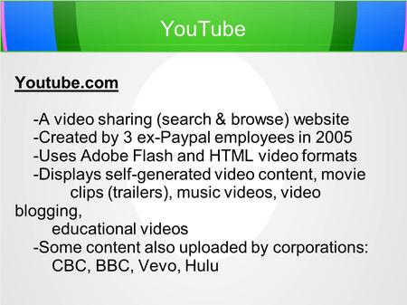YouTube Youtube.com -A video sharing (search & browse) website -Created by 3 ex-Paypal employees in 2005 -Uses Adobe Flash and HTML video formats -Displays.