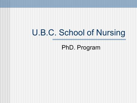 U.B.C. School of Nursing PhD. Program. Admission Process Encouraged to talk to PhD advisor first Apply online GRE A minimum overall average in the B+