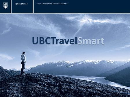 UBCTravelSmart. AGENDA UBCTravel Smart What is UBCTravel Smart Website Resources and Travel Services Duty of Care & What to Know Before You Travel New.