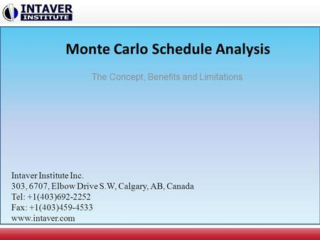 Monte Carlo Schedule Analysis The Concept, Benefits and Limitations Intaver Institute Inc. 303, 6707, Elbow Drive S.W, Calgary, AB, Canada Tel: +1(403)692-2252.