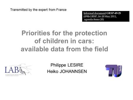 Priorities for the protection of children in cars: available data from the field Philippe LESIRE Heiko JOHANNSEN Informal document GRSP-49-25 (49th GRSP,
