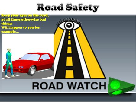 Keep your eyes on the road, at all times otherwise bad things Will happen to you for example…