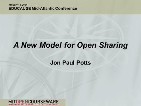A New Model for Open Sharing Jon Paul Potts January 14, 2004 EDUCAUSE Mid-Atlantic Conference.
