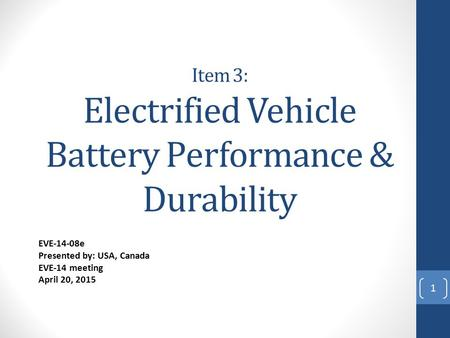 Item 3: Electrified Vehicle Battery Performance & Durability EVE-14-08e Presented by: USA, Canada EVE-14 meeting April 20, 2015 1.