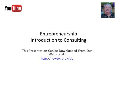 Entrepreneurship Introduction to Consulting This Presentation Can be Downloaded From Our Website at: