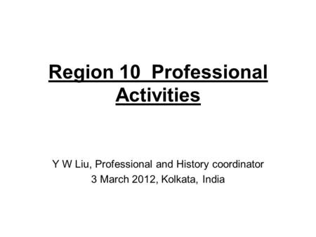 Region 10 Professional Activities Y W Liu, Professional and History coordinator 3 March 2012, Kolkata, India.