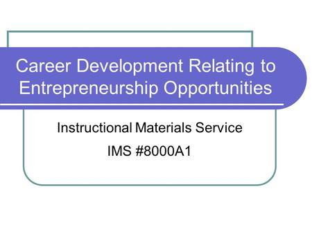 Career Development Relating to Entrepreneurship Opportunities Instructional Materials Service IMS #8000A1.