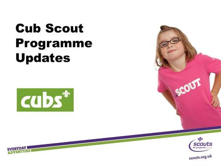 Cub Scout Programme Updates. Key Messages  Outdoor and adventure  Shaped by young people  Teamwork and leadership skills  Community Impact  Progression.