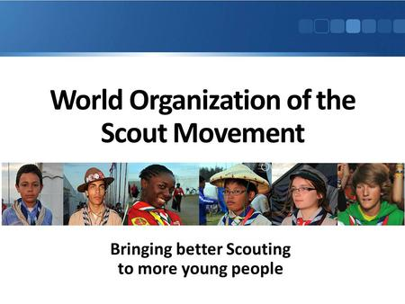 World Organization of the Scout Movement Bringing better Scouting to more young people.