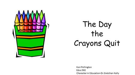 The Day the Crayons Quit Kori Pollington Educ 502 Character in Education-Dr. Gretchen Kelly.