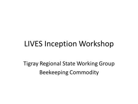 LIVES Inception Workshop Tigray Regional State Working Group Beekeeping Commodity.