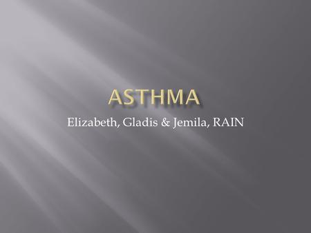 Elizabeth, Gladis & Jemila, RAIN.  Asthma is a chronic lung disease that affect the respiratory system. That inflames and narrows the airways.  When.