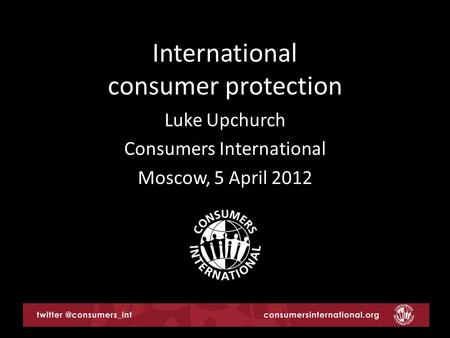 International consumer protection Luke Upchurch Consumers International Moscow, 5 April 2012.