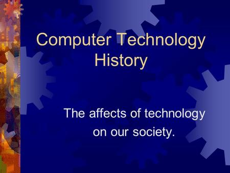 Computer Technology History The affects of technology on our society.