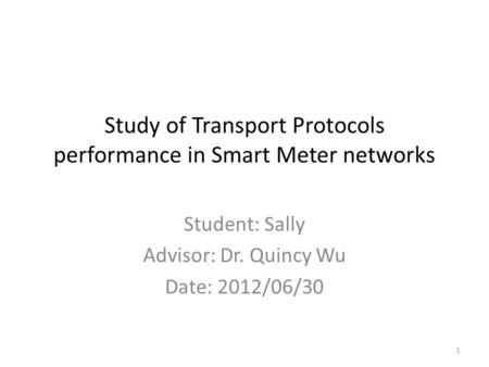 Study of Transport Protocols performance in Smart Meter networks Student: Sally Advisor: Dr. Quincy Wu Date: 2012/06/30 1.