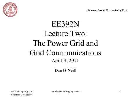 EE392N Lecture Two: The Power Grid and Grid Communications April 4, 2011 Dan O'Neill Seminar Course 392N ● Spring2011 ee392n - Spring 2011 Stanford University.