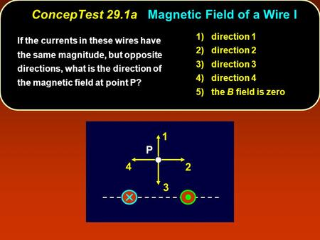 ConcepTest 29.1a Magnetic Field of a Wire I P 1 2 3 4 If the currents in these wires have the same magnitude, but opposite directions, what is the direction.