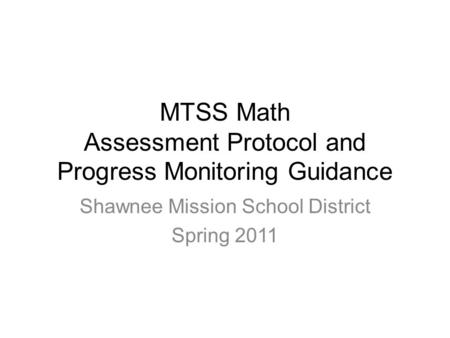 MTSS Math Assessment Protocol and Progress Monitoring Guidance Shawnee Mission School District Spring 2011.