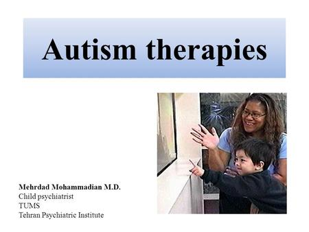 Autism therapies Mehrdad Mohammadian M.D. Child psychiatrist TUMS Tehran Psychiatric Institute.