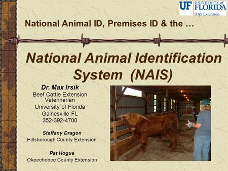 National Animal Identification System (NAIS) National Animal ID, Premises ID & the … Dr. Max Irsik Beef Cattle Extension Veterinarian University of Florida.