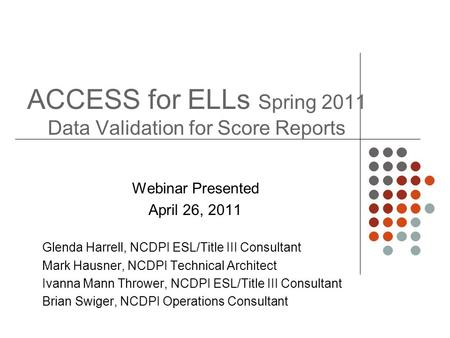 ACCESS for ELLs Spring 2011 Data Validation for Score Reports Webinar Presented April 26, 2011 Glenda Harrell, NCDPI ESL/Title III Consultant Mark Hausner,