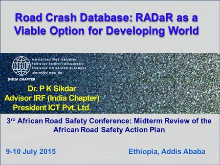 Dr. P K Sikdar Advisor IRF (India Chapter) President ICT Pvt. Ltd. 3 rd African <strong>Road</strong> Safety Conference: Midterm Review <strong>of</strong> the African <strong>Road</strong> Safety Action.