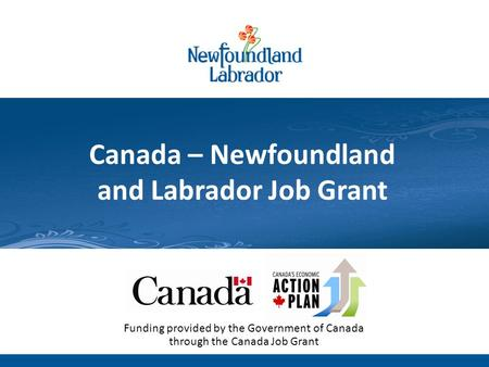 Newfoundland and Labrador Labour Market: Outlook 2020 Technical Briefing: July 13, 2011 Canada – Newfoundland and Labrador Job Grant Funding provided by.