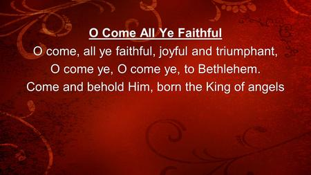 O come, all ye faithful, joyful and triumphant,